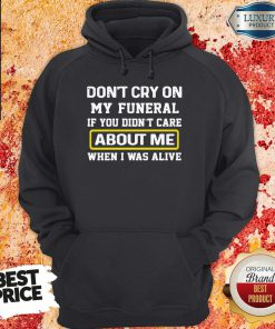 Top Don't Cry On My Funeral If You Didn't Care About Me When I Was Alive Hoodie-Design By Soyatees.com