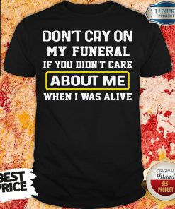 Top Don't Cry On My Funeral If You Didn't Care About Me When I Was Alive Shirt-Design By Soyatees.com