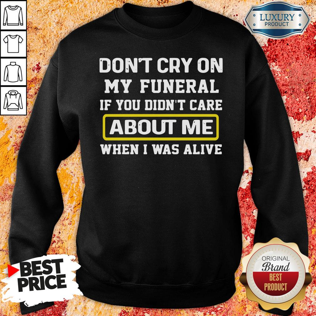 Top Don't Cry On My Funeral If You Didn't Care About Me When I Was Alive Sweatshirt-Design By Soyatees.com