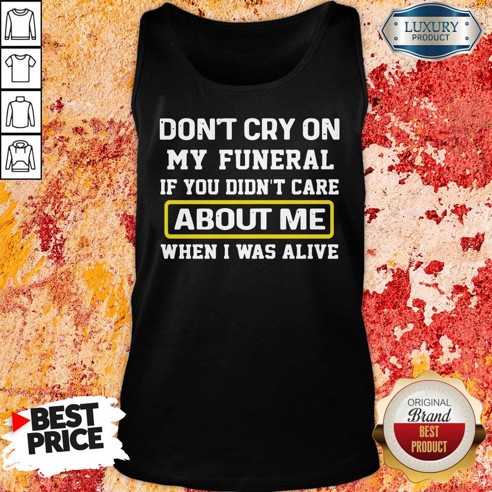 Top Don't Cry On My Funeral If You Didn't Care About Me When I Was Alive Tank-Top.-Design By Soyatees.com