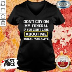 Top Don't Cry On My Funeral If You Didn't Care About Me When I Was Alive V-neck-Design By Soyatees.com