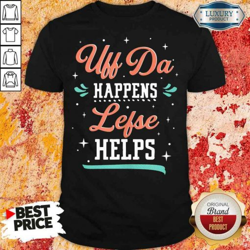Top Uff Da Happens Lefse Helps Norwegian Life Happens Shirt-Design By Soyatees.com