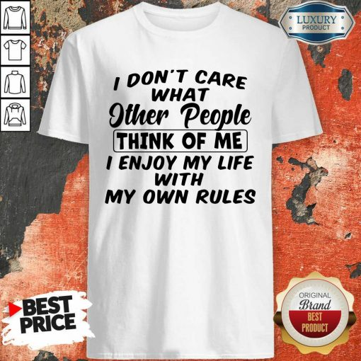 I Dont Care What Other People Think Of Me I Enjoy My Life With My Own Rules Shirt - Desisn By Soyatees.com