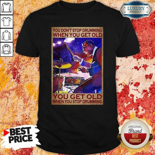 You Dont Stop Drumming When You Get Old You Get Old When You Stop Drumming Shirt - Desisn By Soyatees.com
