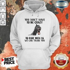 Horse You Dont Have To Be Crazy To Ride With Us We Can Train You Hoodie - Desisn By Soyatees.com