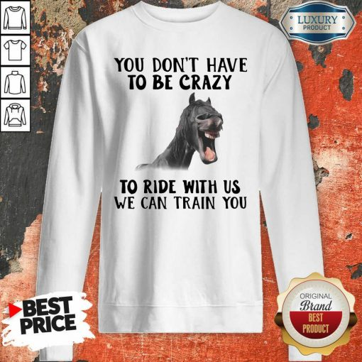 Horse You Dont Have To Be Crazy To Ride With Us We Can Train You Sweatshirt - Desisn By Soyatees.com