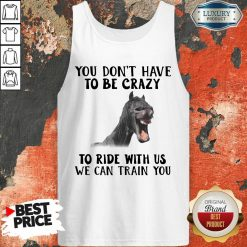 Horse You Dont Have To Be Crazy To Ride With Us We Can Train You Tank Top - Desisn By Soyatees.com