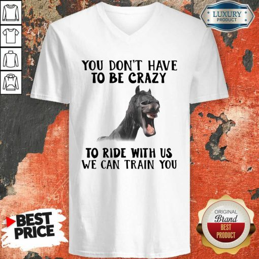 Horse You Dont Have To Be Crazy To Ride With Us We Can Train You V-neck - Desisn By Soyatees.com