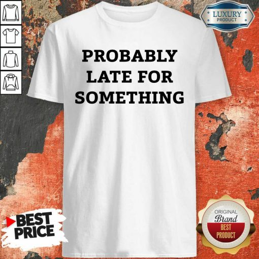 Probably Late For Something Sarcastic Shirt - Desisn By Soyatees.com