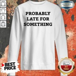 Probably Late For Something Sarcastic Sweatshirt - Desisn By Soyatees.com