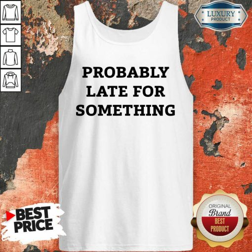 Probably Late For Something Sarcastic Tank Top - Desisn By Soyatees.com