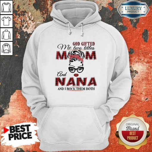 God Gifted Me Two Titles Mom And Nana And I Rock Them Both Hoodie-Design By Soyatees.com
