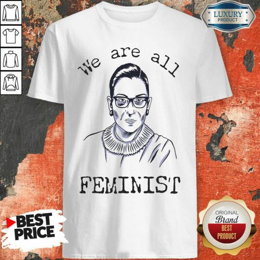 """We Are All Feminist Rights Support Ruth Bader Ginsburg Shirt""""-Design By Soyatees.com"""