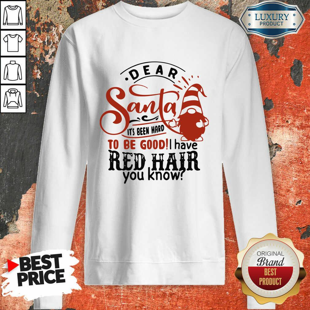 Dear Santa It'S Been Hard To Be Good I Have Red Hair You Know Sweatshirt-Design By Soyatees.com