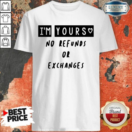 Im Yours No Refunds Or Exchanges Shirt - Desisn By Soyatees.com