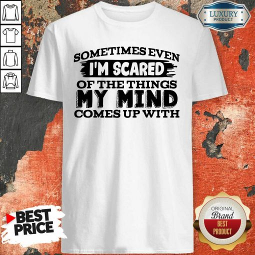 Sometimes Even I'M Scared Of The Things My Mind Comes Up With Shirt-Design By Soyatees.com