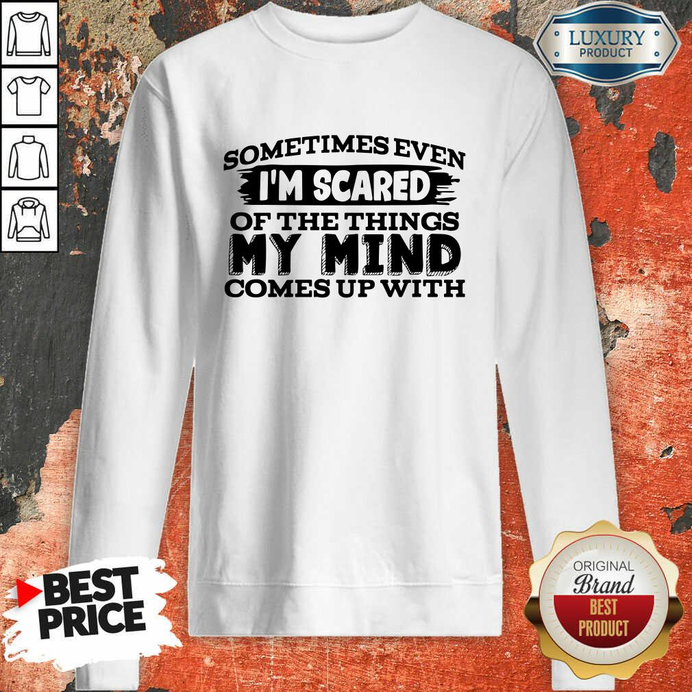 Sometimes Even I'M Scared Of The Things My Mind Comes Up With Swweatshirt-Design By Soyatees.com