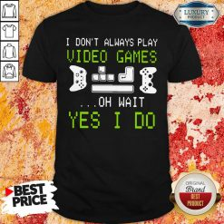 I Don'T Always Play Video Games On Wait Yes I Do Shirt-Design By Soyatees.com