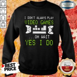 I Don'T Always Play Video Games On Wait Yes I Do Sweatshirt-Design By Soyatees.com