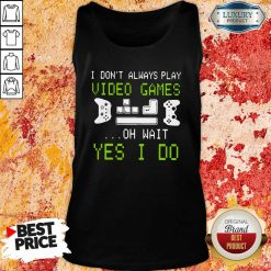 I Don'T Always Play Video Games On Wait Yes I Do Tank Top-Design By Soyatees.com