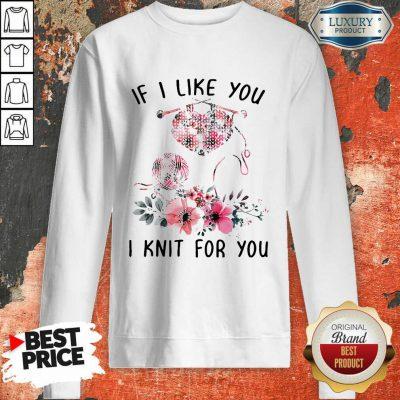 If I Like You I Knit For You Sweatshirt-Design By Soyatees.com