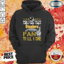 Win Lose Or There I Am A Steelers Fan Till I Die Hoodie-Design By Soyatees.com