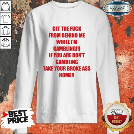 Get The Fuck From Behind Me While I Am Gambling Sweatshirt-Design By Soyatees.com