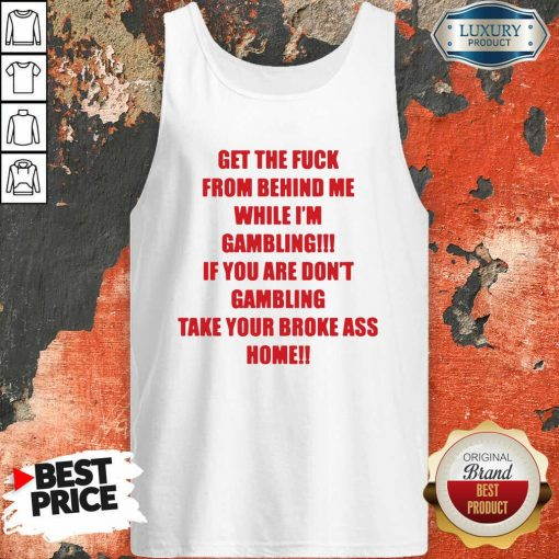 Get The Fuck From Behind Me While I Am Gambling Tank Top-Design By Soyatees.com