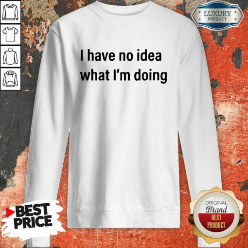 I Have No Idea What I'M Doing Sweatshirt-Design By Soyatees.com