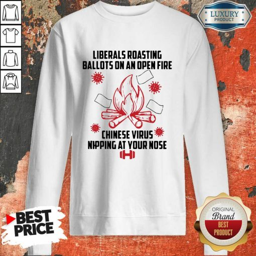 Liberals Roasting Ballots On An Open Fire Chinese Virus Nipping At Your Nose Sweatshirt-Design By Soyatees.com