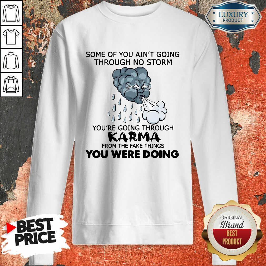 Some Of You Ain'T Going Through No Storm You'Re Going Through Karma From The Fake Things You Were Doing Sweatshirt-Design By Soyatees.com