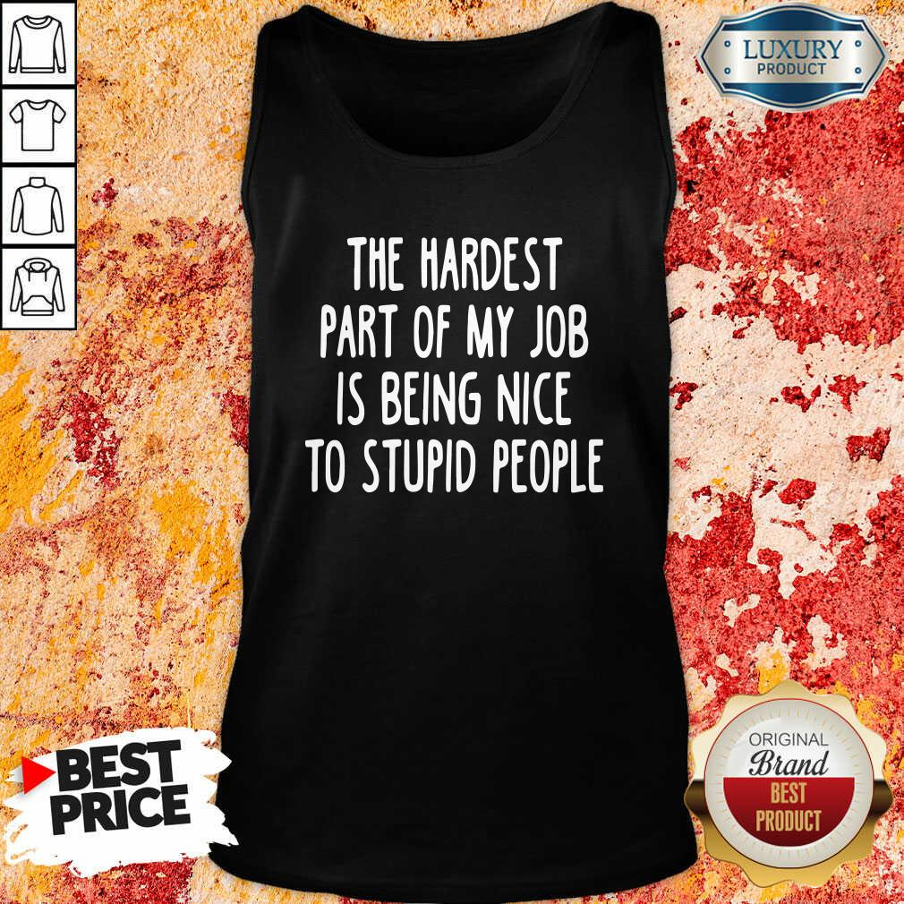 The Hardest Part Of My Job Is Being Nice To Stupid People Tank Top-Design By Soyatees.com
