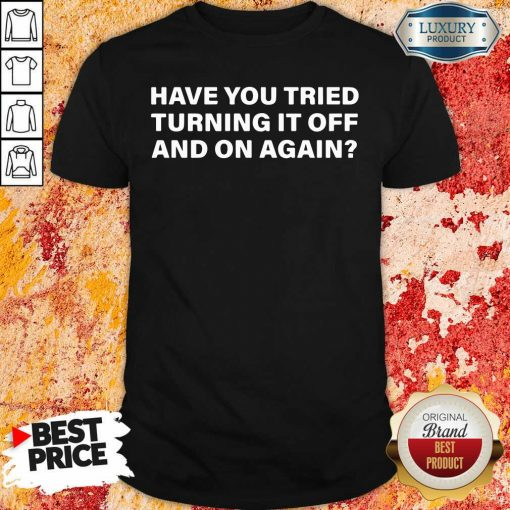 Have You Tried Turning It Off And On Again Shirt-Design By Soyatees.com