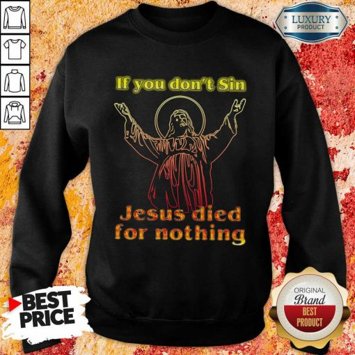 If You Dont Sin Jesus Died For Nothing Sweatshirt-Design By Soyatees.com