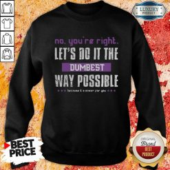 No You'Re Right Let'S Do It The Dumbest Way Possible Sweatshirt-Design By Soyatees.com