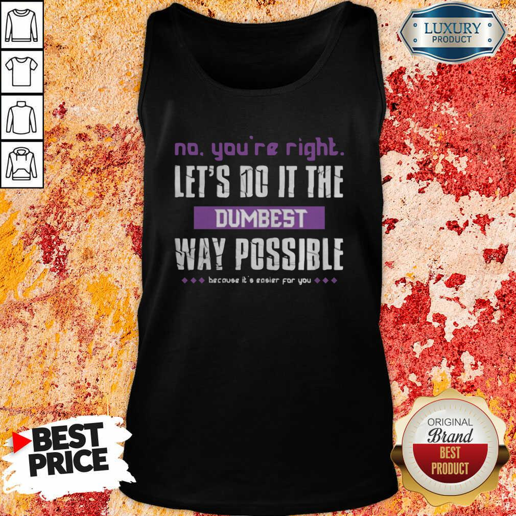 No You'Re Right Let'S Do It The Dumbest Way Possible Tank Top-Design By Soyatees.com