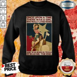 Once Upon A Time There Was A Girl Who Really Loved Rodeo And Was Born In Texas It Was Me The End Sweatshirt-Design By Soyatees.com