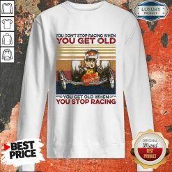 Ou Dont Stop Racing When You Get Old You Get Old When You Stop Racing Sweatshirt-Design By Soyatees.com