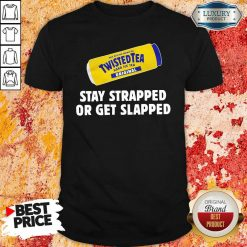 Twisted Tea Stay Strapped Or Get Slapped Shirt - Desisn By Soyatees.com