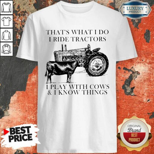Thats What I Do I Ride Tractors I Play With Cows And I Know Things Shirt - Desisn By Soyatees.com