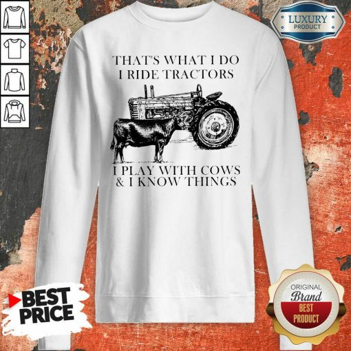 Thats What I Do I Ride Tractors I Play With Cows And I Know Things Sweatshirt - Desisn By Soyatees.com
