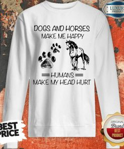 Dogs And Horses Make Me Happy 8 Humans Make My Head Hurt Sweatshirt - Design by Soyatees.com