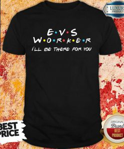 Awesome EVS Worker I'Ll Be There For You Shirt