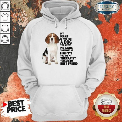 Awesome My Beagle Is Not Just A Dog You Keeps Me Sane You Make Me Happy You Are My Therapist You Are My Best Friend Hoodie