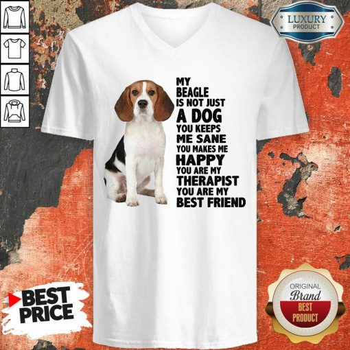 Awesome My Beagle Is Not Just A Dog You Keeps Me Sane You Make Me Happy You Are My Therapist You Are My Best Friend V-Neck