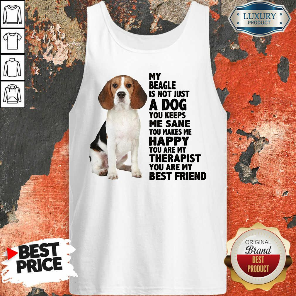 Awesome My Beagle Is Not Just A Dog You Keeps Me Sane You Make Me Happy You Are My Therapist You Are My Best Friend Tank Top