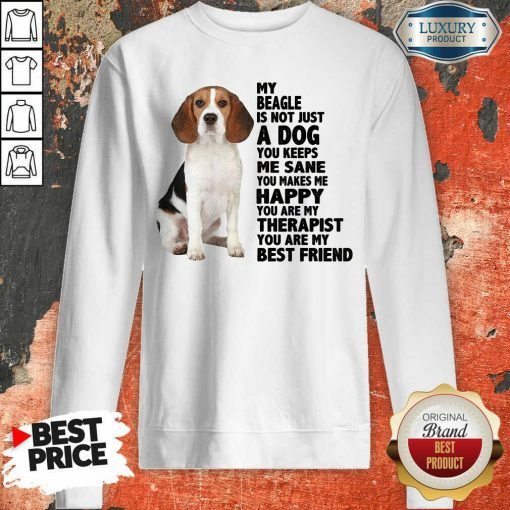 Awesome My Beagle Is Not Just A Dog You Keeps Me Sane You Make Me Happy You Are My Therapist You Are My Best Friend Sweatshirt