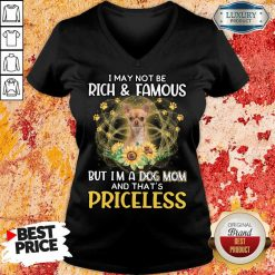 Funny Chihuahua 2 I May Not be Rich And Famous But I'm A Dog Mom And That's Priceless V-neck