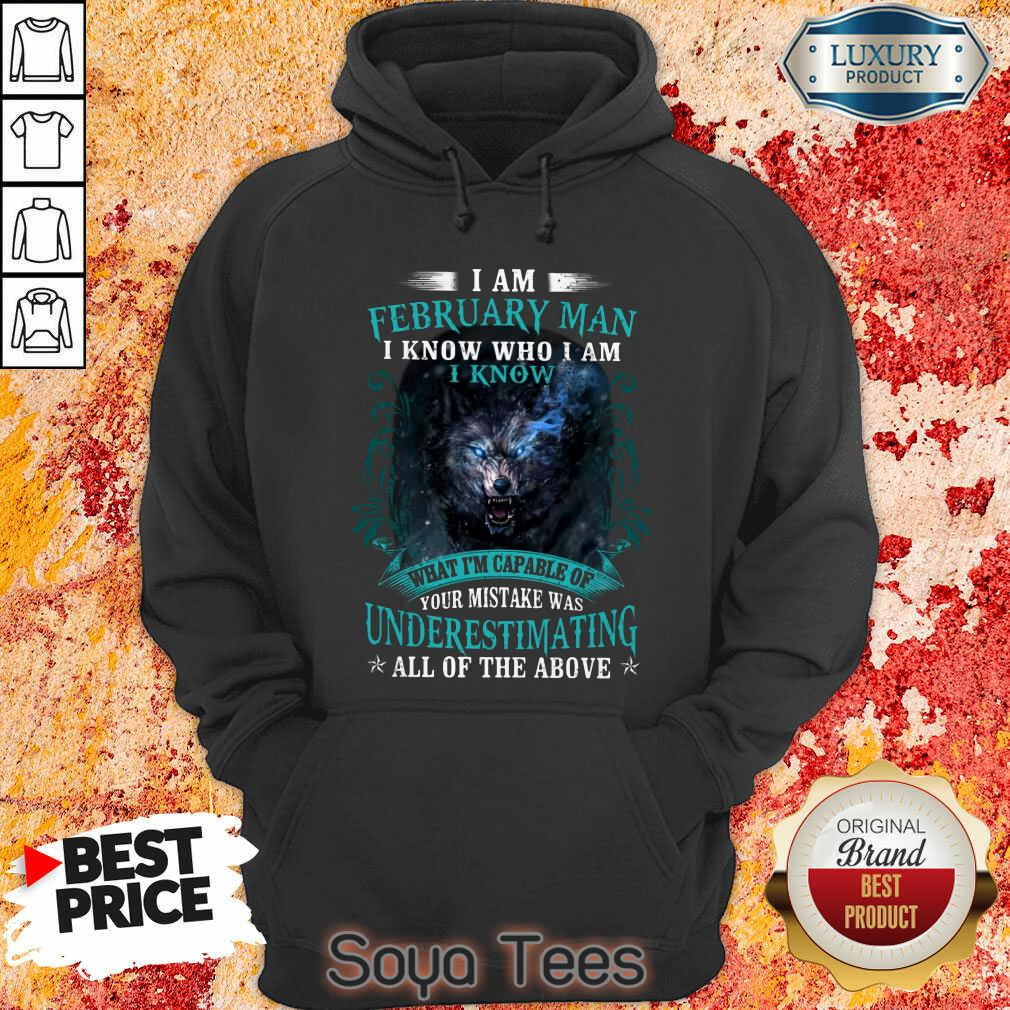 Funny I Am February Man I Know Who I Am Know What Im Capable Of You Mistake Was Underestimating All Of The Above Hoodie