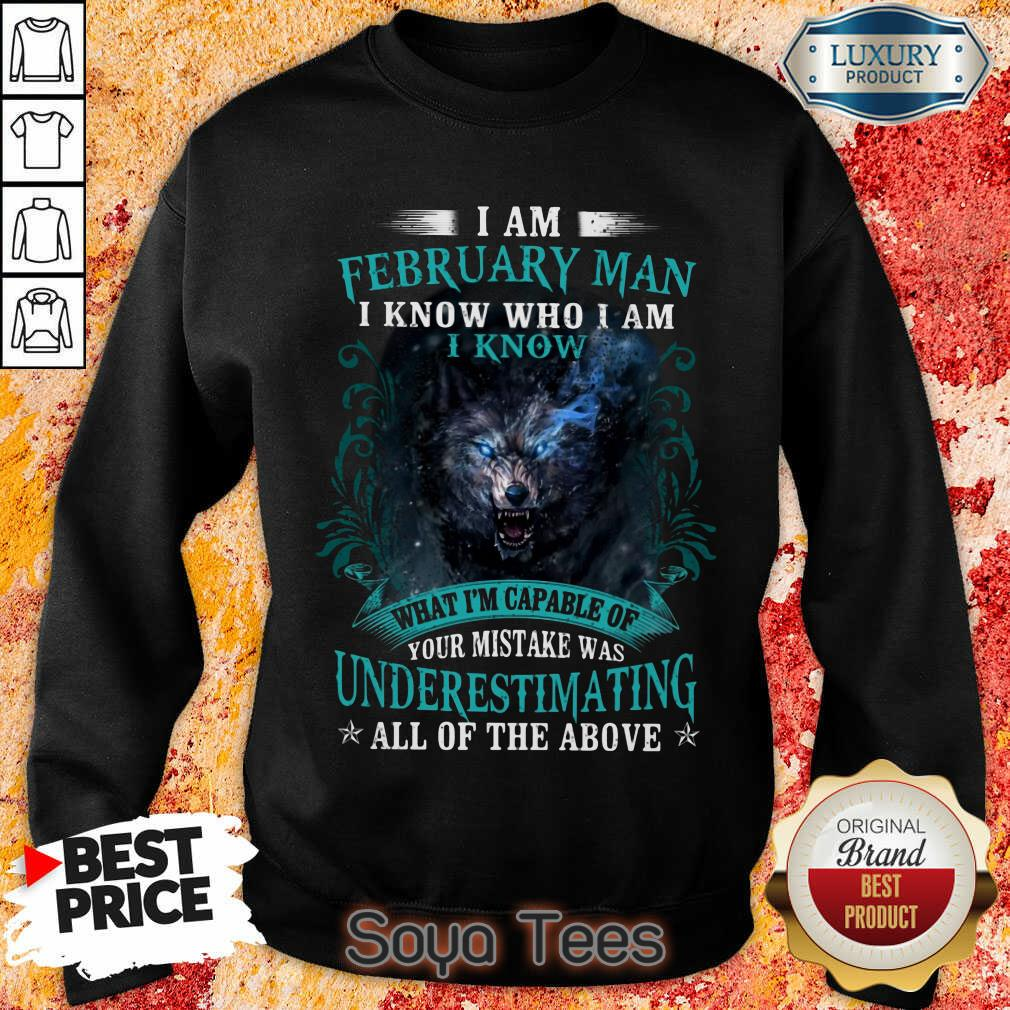 Funny I Am February Man I Know Who I Am Know What Im Capable Of You Mistake Was Underestimating All Of The Above Sweatshirt